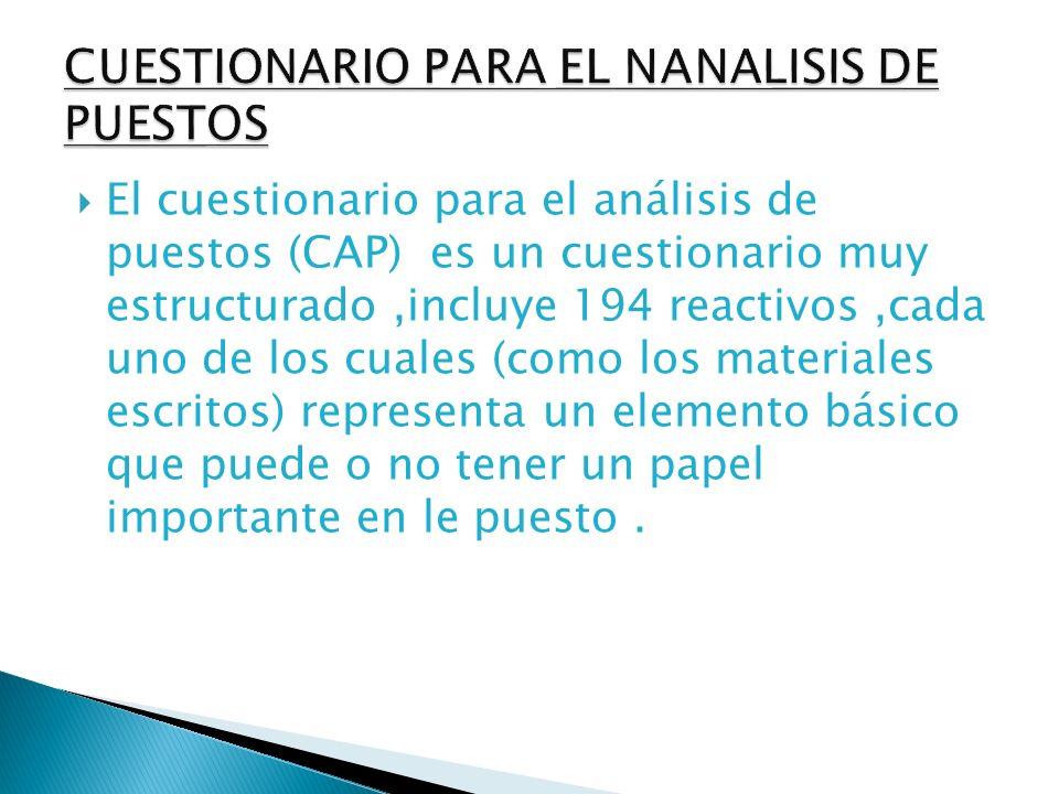 El cuestionario para el análisis de puestos (CAP) es un cuestionario muy estructurado,incluye 194 reactivos,cada uno de los cuales (como los materiale
