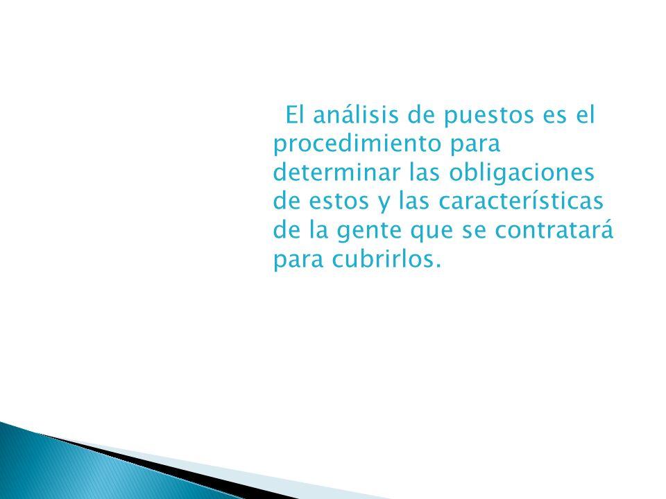 El análisis de puestos es el procedimiento para determinar las obligaciones de estos y las características de la gente que se contratará para cubrirlo