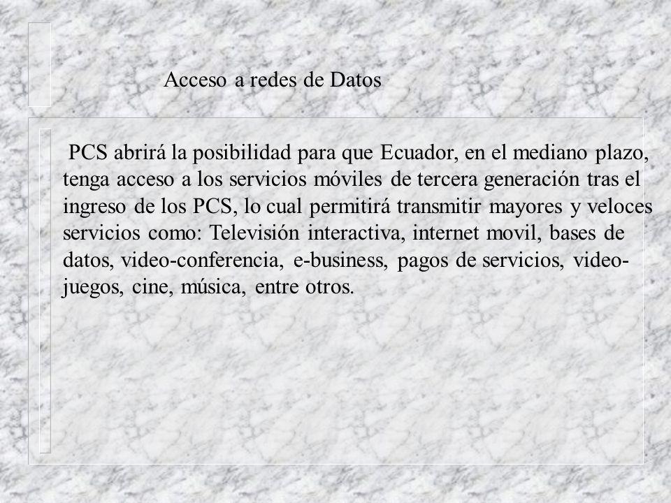 Acceso a redes de Datos PCS abrirá la posibilidad para que Ecuador, en el mediano plazo, tenga acceso a los servicios móviles de tercera generación tras el ingreso de los PCS, lo cual permitirá transmitir mayores y veloces servicios como: Televisión interactiva, internet movil, bases de datos, video-conferencia, e-business, pagos de servicios, video- juegos, cine, música, entre otros.