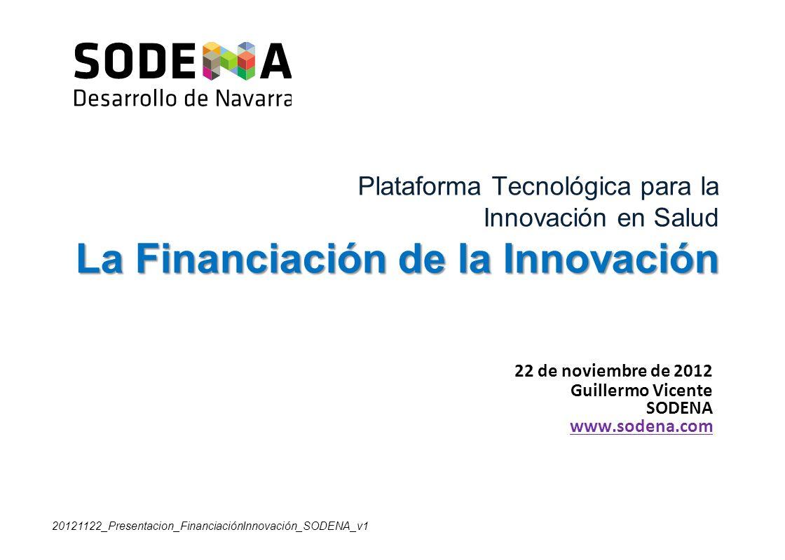 La Financiación de la Innovación Plataforma Tecnológica para la Innovación en Salud La Financiación de la Innovación 22 de noviembre de 2012 Guillermo Vicente SODENA www.sodena.com 20121122_Presentacion_FinanciaciónInnovación_SODENA_v1