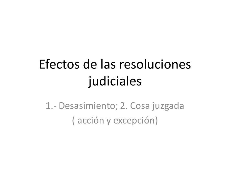 Efectos de las resoluciones judiciales 1.- Desasimiento; 2. Cosa juzgada ( acción y excepción)