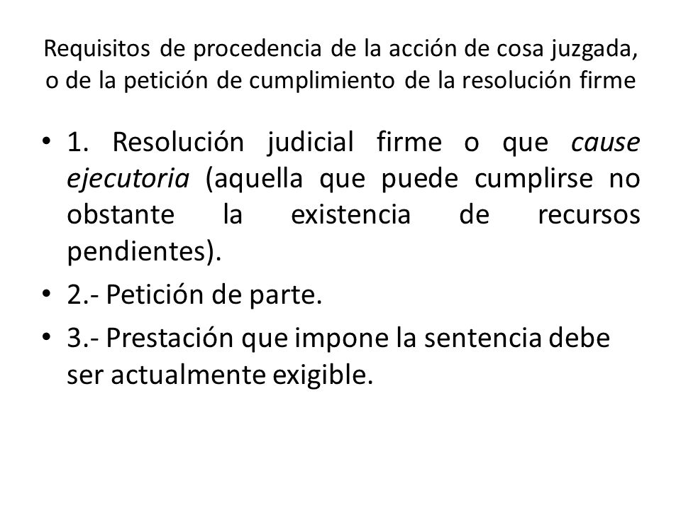 Requisitos de procedencia de la acción de cosa juzgada, o de la petición de cumplimiento de la resolución firme 1. Resolución judicial firme o que cau