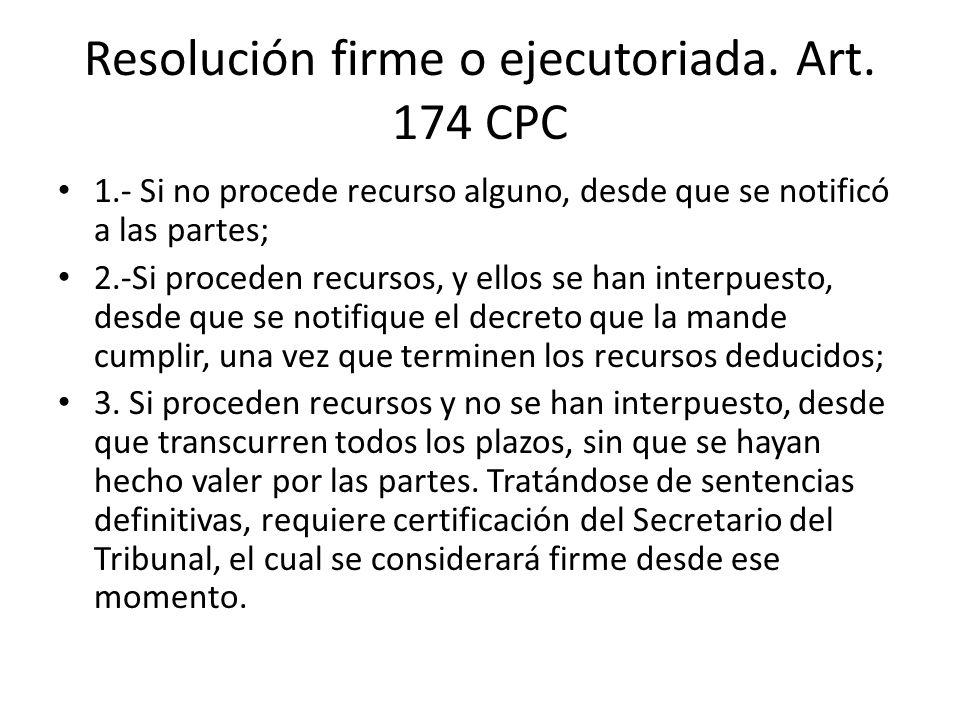 Resolución firme o ejecutoriada. Art. 174 CPC 1.- Si no procede recurso alguno, desde que se notificó a las partes; 2.-Si proceden recursos, y ellos s