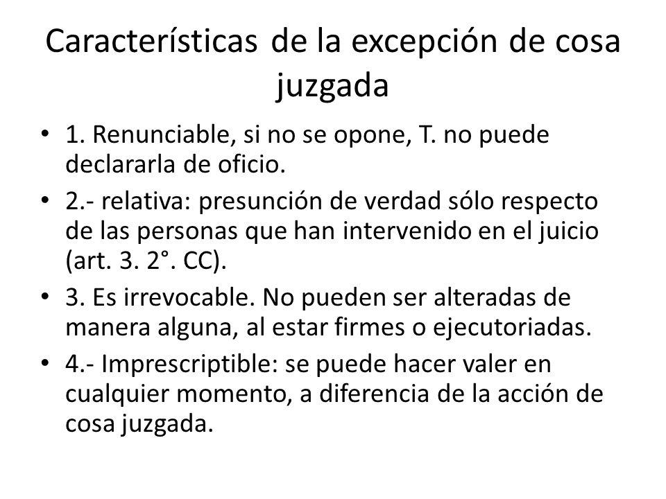 Características de la excepción de cosa juzgada 1. Renunciable, si no se opone, T. no puede declararla de oficio. 2.- relativa: presunción de verdad s