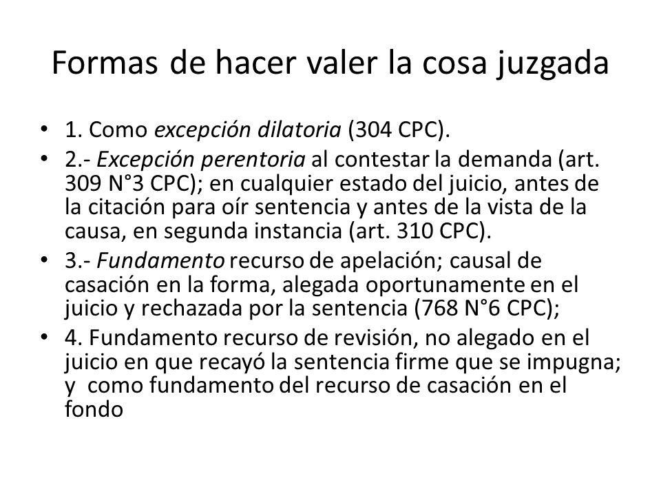 Formas de hacer valer la cosa juzgada 1. Como excepción dilatoria (304 CPC). 2.- Excepción perentoria al contestar la demanda (art. 309 N°3 CPC); en c