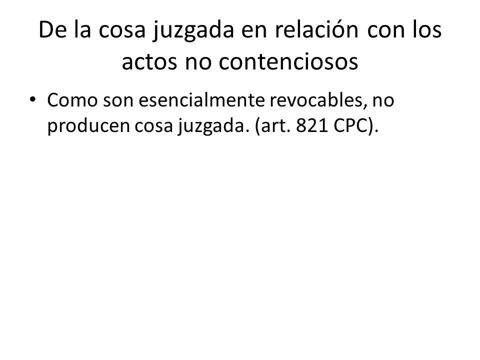 De la cosa juzgada en relación con los actos no contenciosos Como son esencialmente revocables, no producen cosa juzgada. (art. 821 CPC).