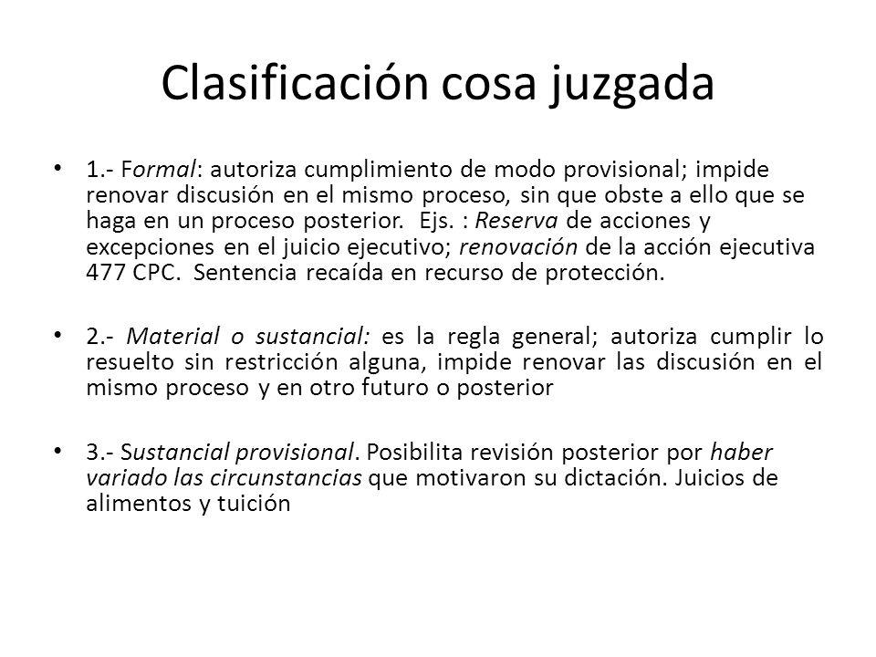 Clasificación cosa juzgada 1.- Formal: autoriza cumplimiento de modo provisional; impide renovar discusión en el mismo proceso, sin que obste a ello que se haga en un proceso posterior.