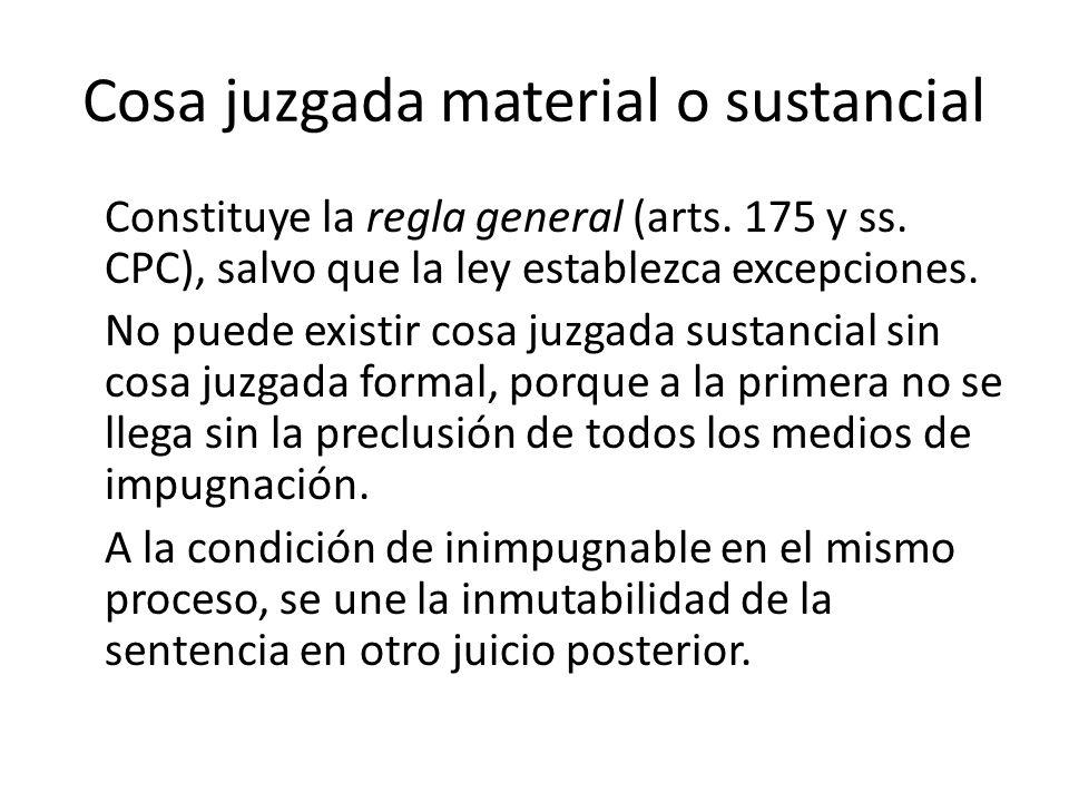 Cosa juzgada material o sustancial Constituye la regla general (arts. 175 y ss. CPC), salvo que la ley establezca excepciones. No puede existir cosa j