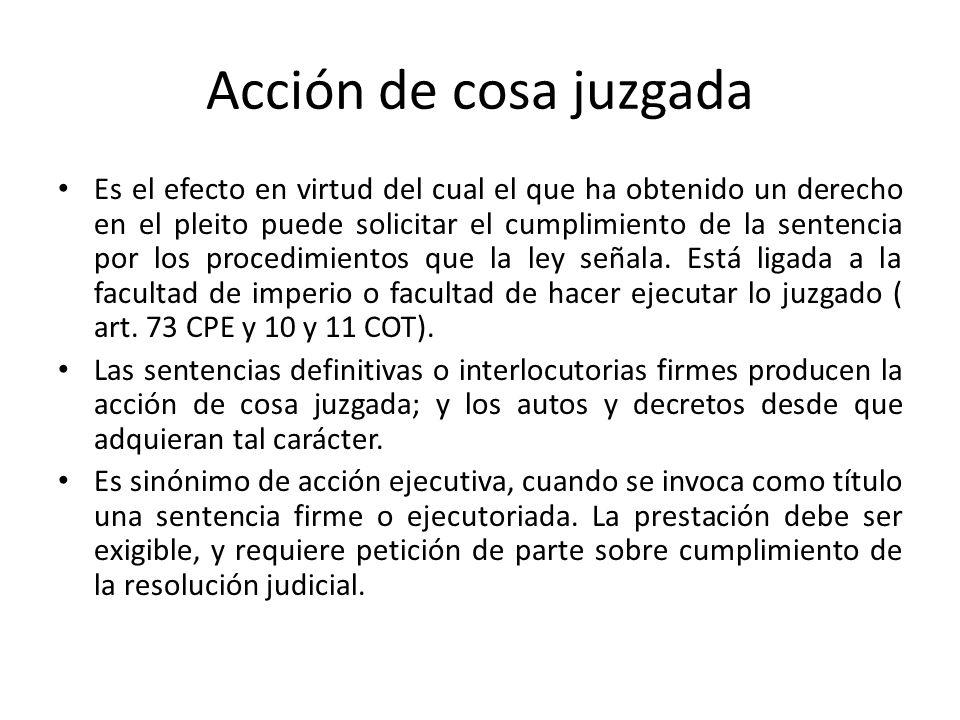Acción de cosa juzgada Es el efecto en virtud del cual el que ha obtenido un derecho en el pleito puede solicitar el cumplimiento de la sentencia por los procedimientos que la ley señala.