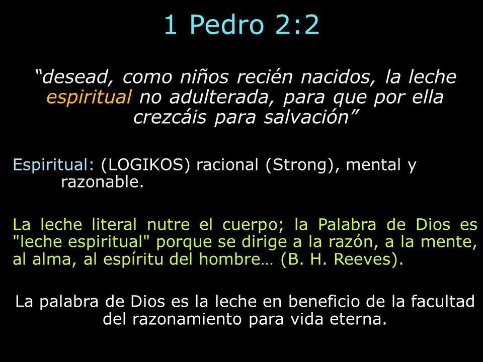 1 Pedro 2:2 desead, como niños recién nacidos, la leche espiritual no adulterada, para que por ella crezcáis para salvación Espiritual: (LOGIKOS) raci