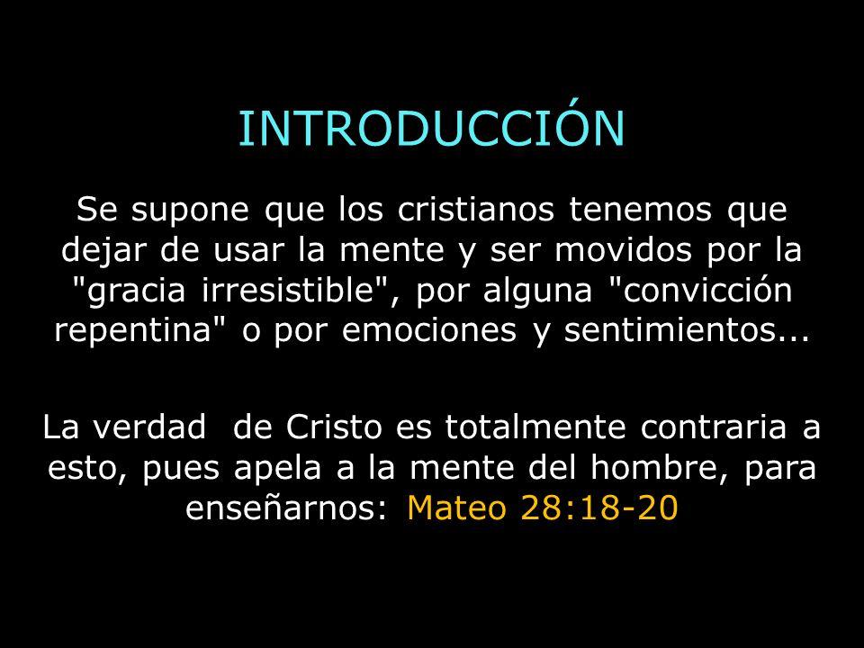 INTRODUCCIÓN Se supone que los cristianos tenemos que dejar de usar la mente y ser movidos por la