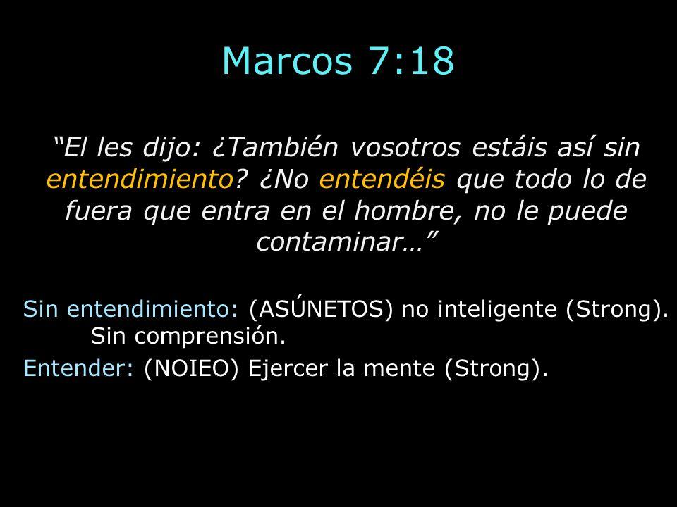 Marcos 7:18 El les dijo: ¿También vosotros estáis así sin entendimiento? ¿No entendéis que todo lo de fuera que entra en el hombre, no le puede contam