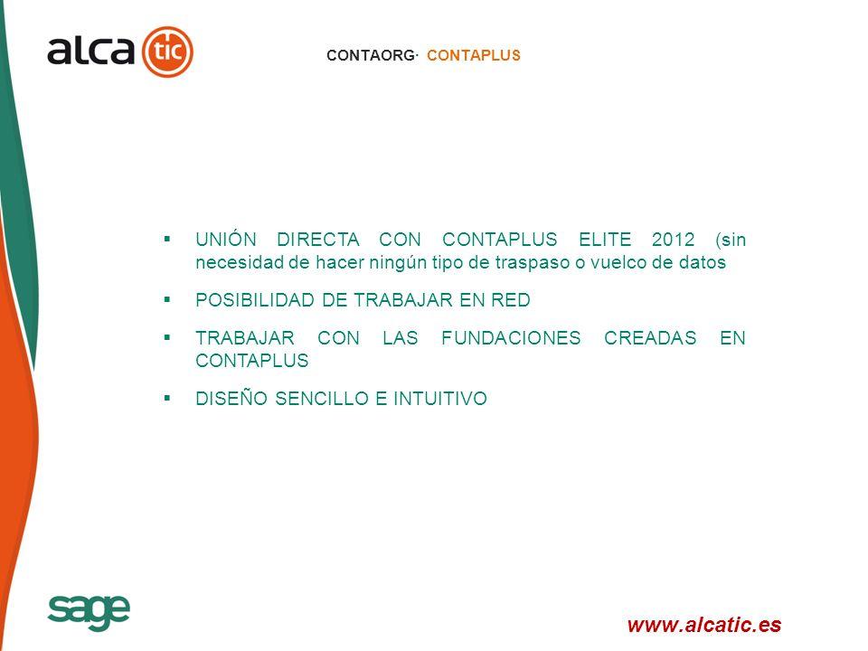 17 © 2008 Sage CONTAORG· CONTAPLUS UNIÓN DIRECTA CON CONTAPLUS ELITE 2012 (sin necesidad de hacer ningún tipo de traspaso o vuelco de datos POSIBILIDAD DE TRABAJAR EN RED TRABAJAR CON LAS FUNDACIONES CREADAS EN CONTAPLUS DISEÑO SENCILLO E INTUITIVO www.alcatic.es