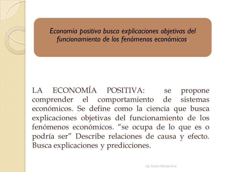 Ing. Claudia Valdiviezo Corte LA ECONOMÍA POSITIVA: se propone comprender el comportamiento de sistemas económicos. Se define como la ciencia que busc