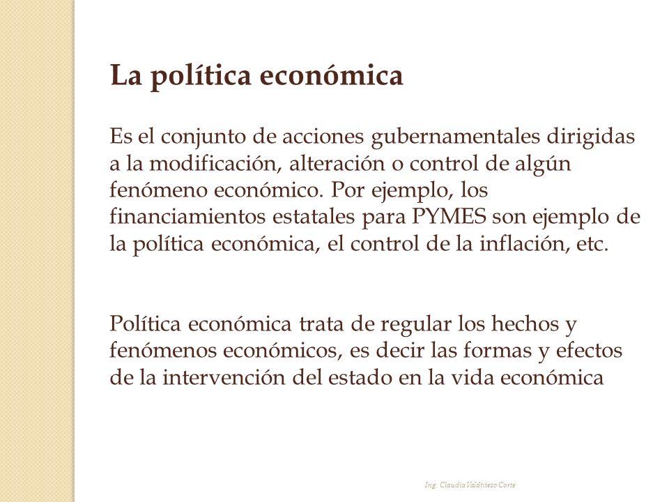 Ing. Claudia Valdiviezo Corte La política económica Es el conjunto de acciones gubernamentales dirigidas a la modificación, alteración o control de al