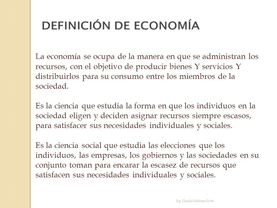 La economía se ocupa de la manera en que se administran los recursos, con el objetivo de producir bienes Y servicios Y distribuirlos para su consumo e