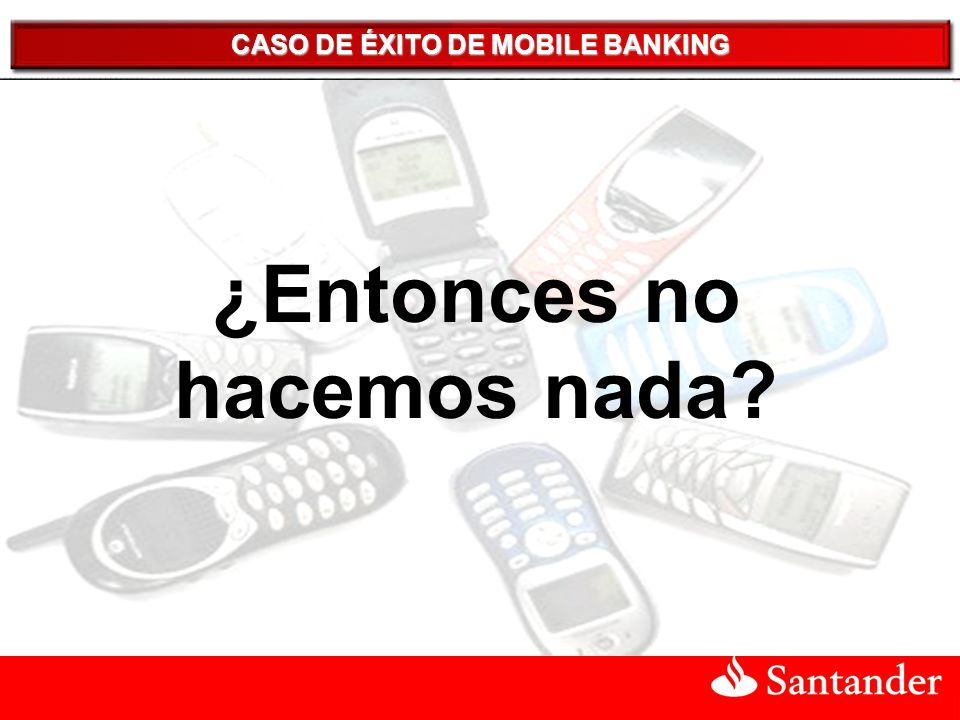 CASO DE ÉXITO DE MOBILE BANKING ¿Entonces no hacemos nada