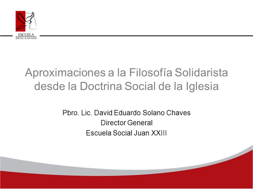 Aproximaciones a la Filosofía Solidarista desde la Doctrina Social de la Iglesia Pbro. Lic. David Eduardo Solano Chaves Director General Escuela Socia