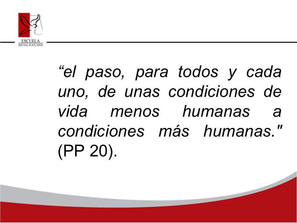el paso, para todos y cada uno, de unas condiciones de vida menos humanas a condiciones más humanas.