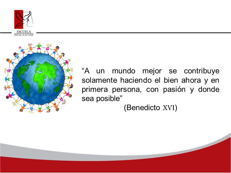 A un mundo mejor se contribuye solamente haciendo el bien ahora y en primera persona, con pasión y donde sea posible (Benedicto XVI )