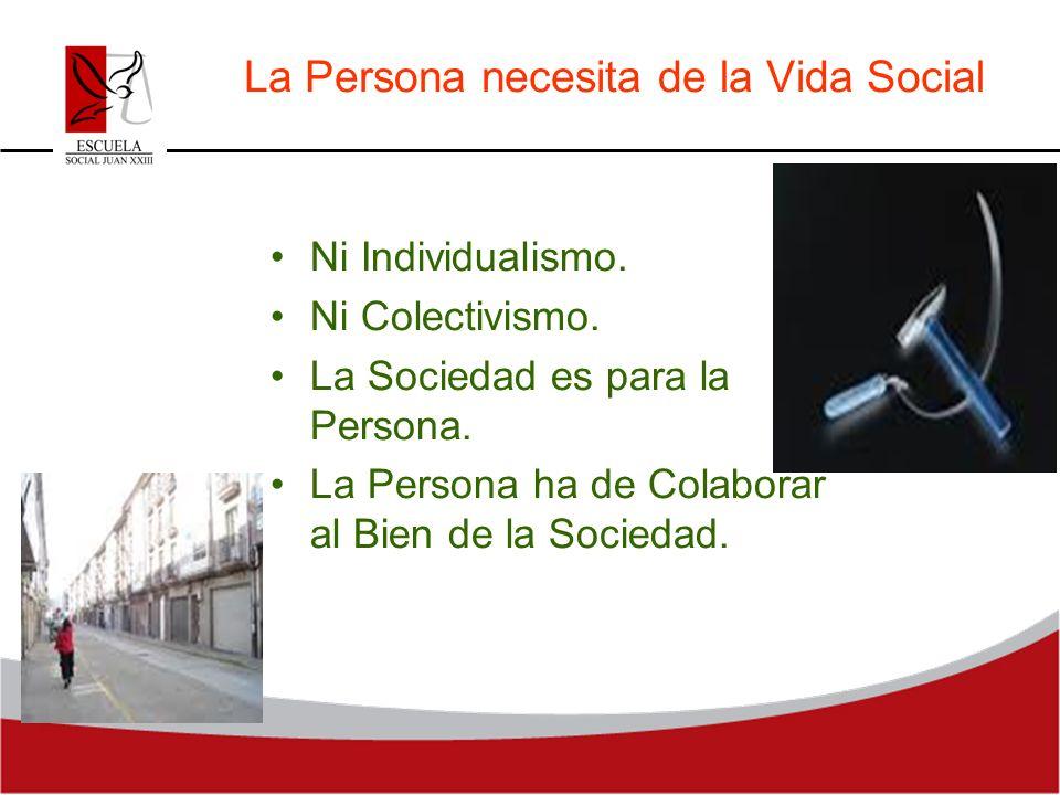 La Persona necesita de la Vida Social Ni Individualismo. Ni Colectivismo. La Sociedad es para la Persona. La Persona ha de Colaborar al Bien de la Soc