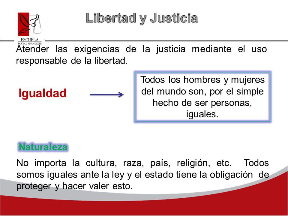 Atender las exigencias de la justicia mediante el uso responsable de la libertad. Igualdad Todos los hombres y mujeres del mundo son, por el simple he