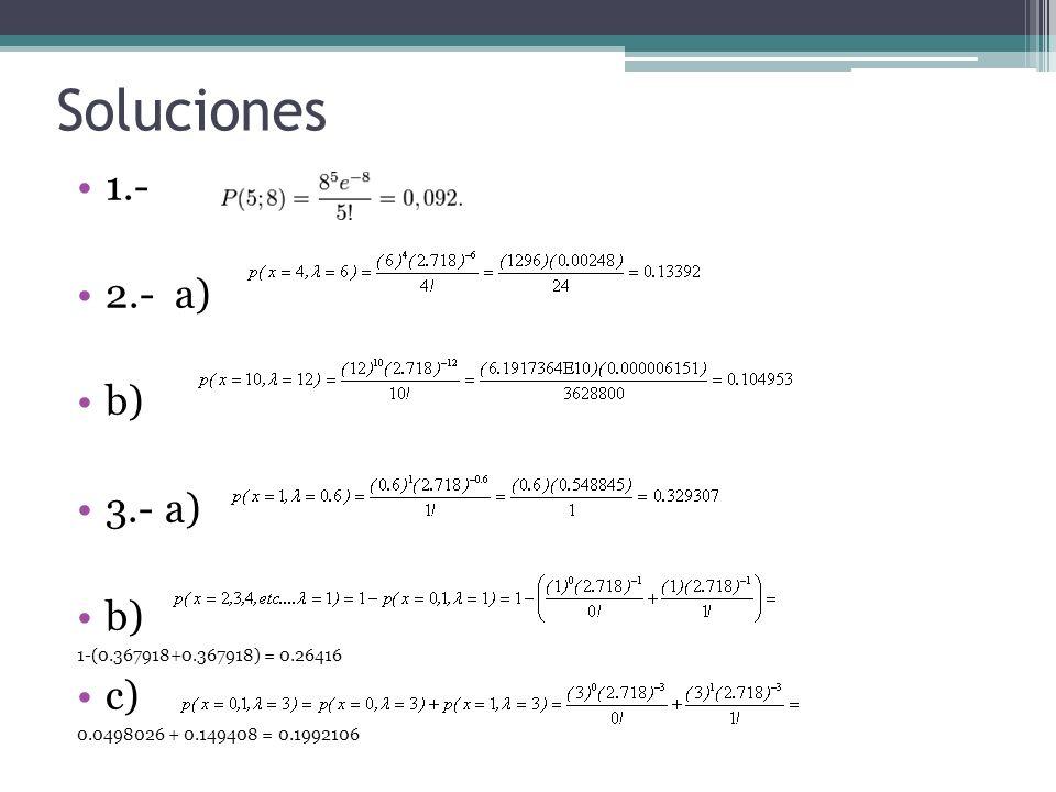 Soluciones 1.- 2.- a) b) 3.- a) b) 1-(0.367918+0.367918) = 0.26416 c) 0.0498026 + 0.149408 = 0.1992106