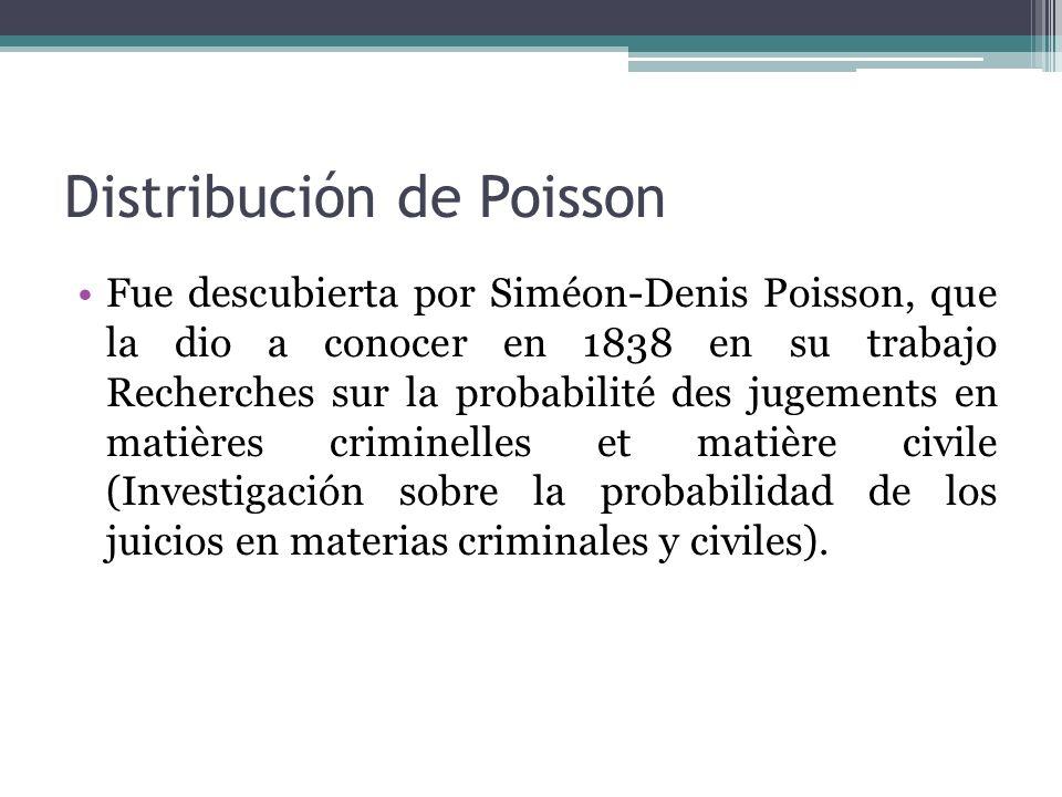 Distribución de Poisson Fue descubierta por Siméon-Denis Poisson, que la dio a conocer en 1838 en su trabajo Recherches sur la probabilité des jugements en matières criminelles et matière civile (Investigación sobre la probabilidad de los juicios en materias criminales y civiles).