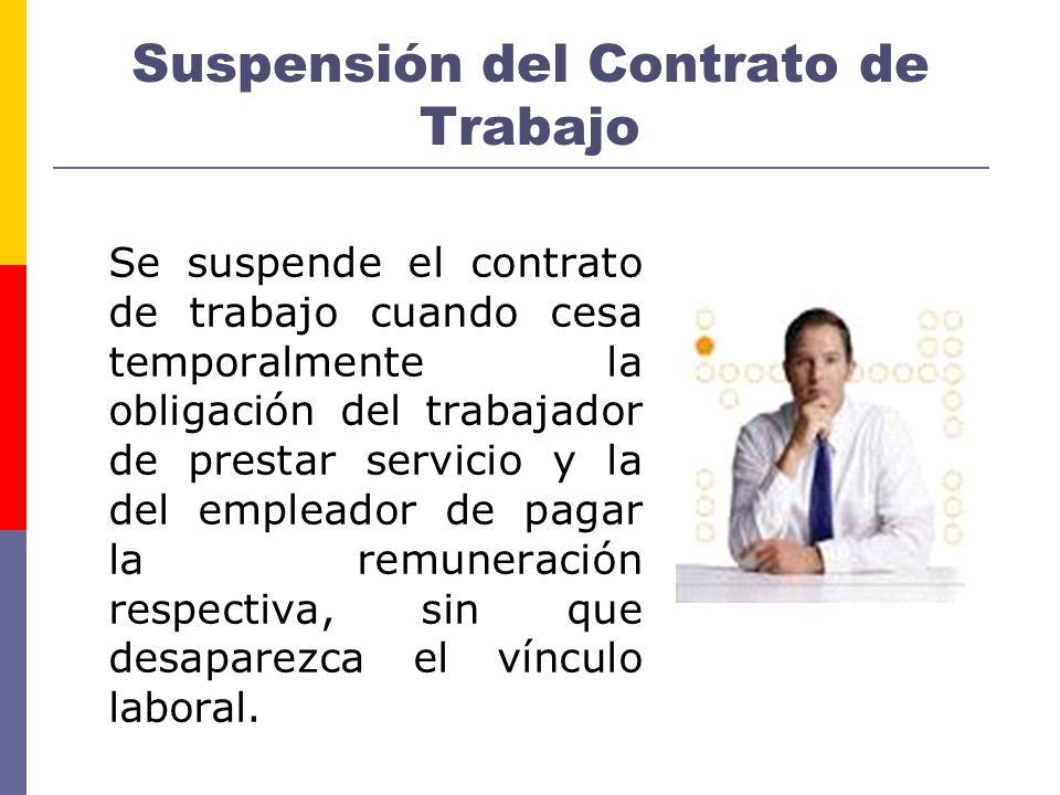 Suspensión del Contrato de Trabajo Se suspende el contrato de trabajo cuando cesa temporalmente la obligación del trabajador de prestar servicio y la