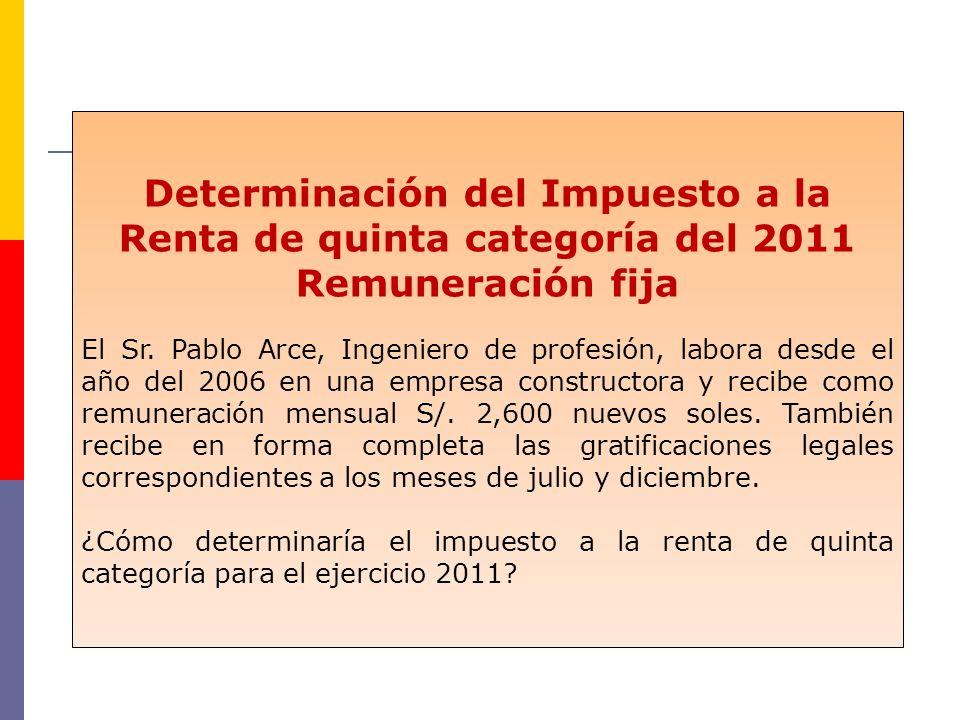 Determinación del Impuesto a la Renta de quinta categoría del 2011 Remuneración fija El Sr. Pablo Arce, Ingeniero de profesión, labora desde el año de