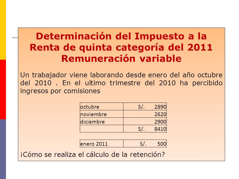 Determinación del Impuesto a la Renta de quinta categoría del 2011 Remuneración variable Un trabajador viene laborando desde enero del año octubre del