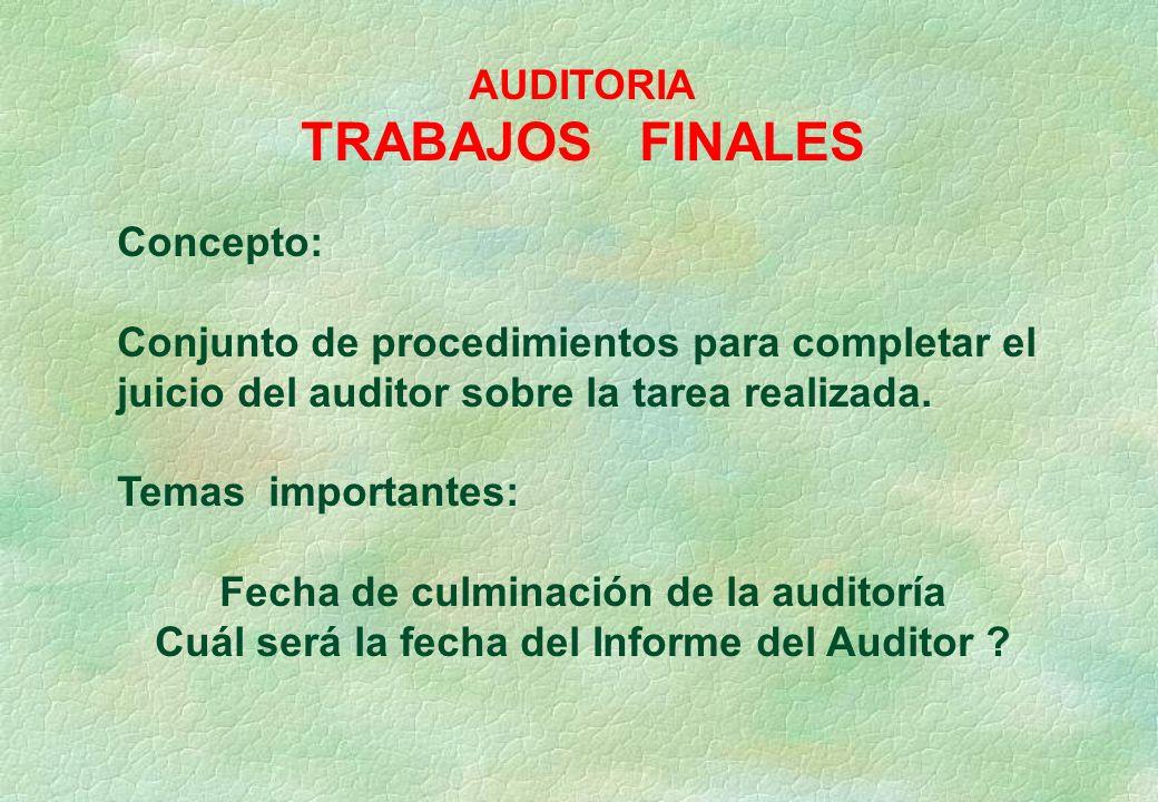 AUDITORIA TRABAJOS FINALES Concepto: Conjunto de procedimientos para completar el juicio del auditor sobre la tarea realizada. Temas importantes: Fech