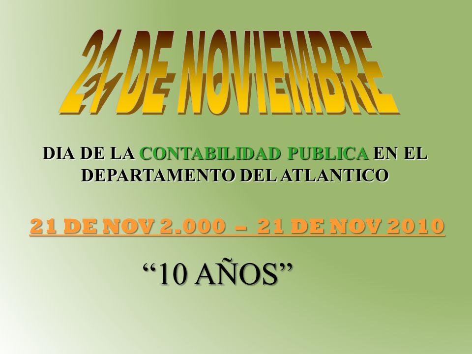 DIA DE LA CONTABILIDAD PUBLICA EN EL DEPARTAMENTO DEL ATLANTICO 21 DE NOV 2.000 – 21 DE NOV 2010 10 AÑOS