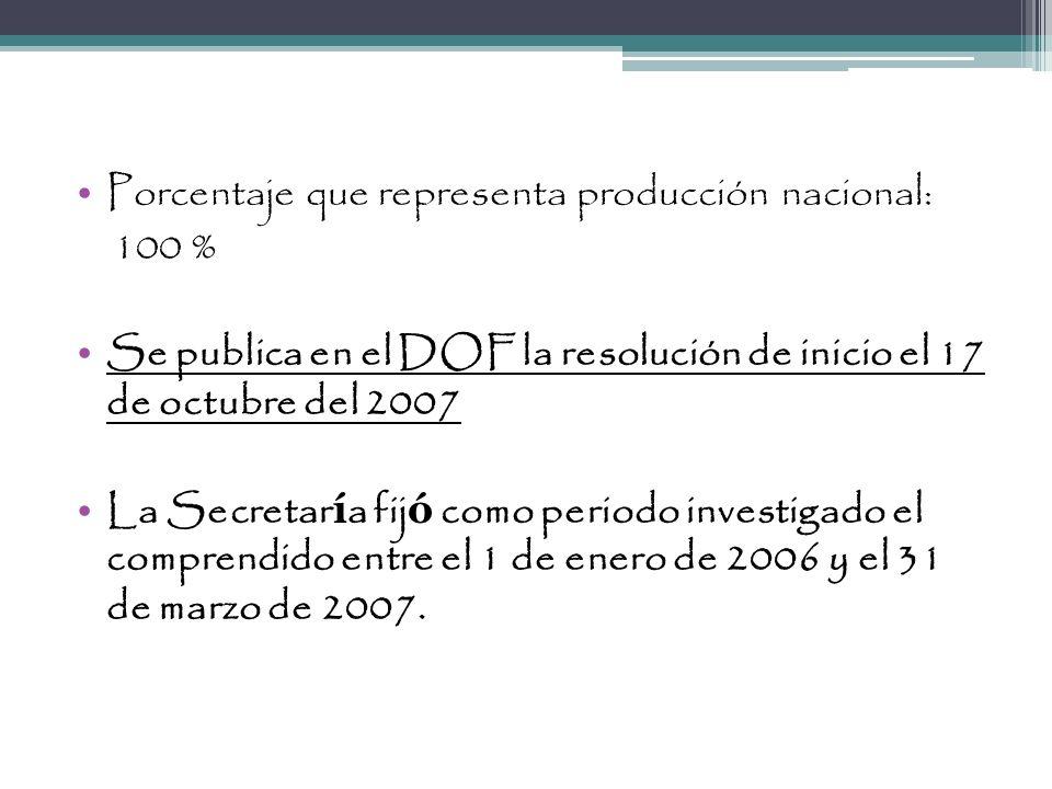 Porcentaje que representa producción nacional: 100 % Se publica en el DOF la resolución de inicio el 17 de octubre del 2007 La Secretar í a fij ó como