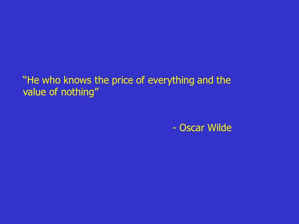 He who knows the price of everything and the value of nothing - Oscar Wilde