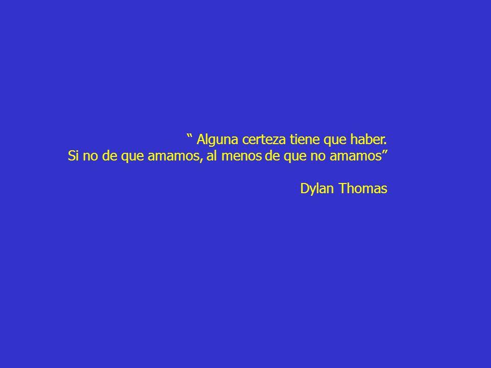 Alguna certeza tiene que haber. Si no de que amamos, al menos de que no amamos Dylan Thomas