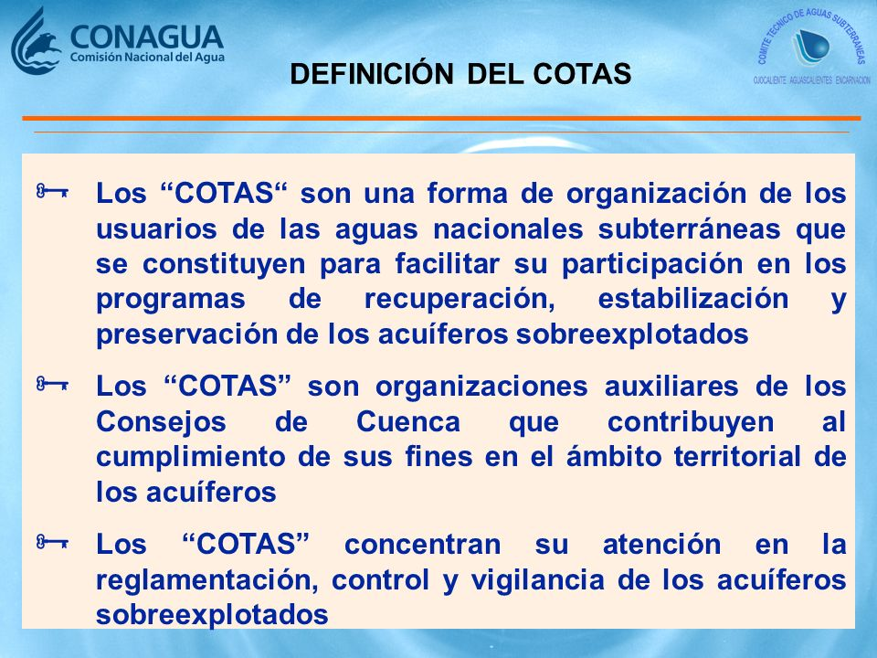 DEFINICIÓN DEL COTAS Los COTAS son una forma de organización de los usuarios de las aguas nacionales subterráneas que se constituyen para facilitar su participación en los programas de recuperación, estabilización y preservación de los acuíferos sobreexplotados Los COTAS son organizaciones auxiliares de los Consejos de Cuenca que contribuyen al cumplimiento de sus fines en el ámbito territorial de los acuíferos Los COTAS concentran su atención en la reglamentación, control y vigilancia de los acuíferos sobreexplotados