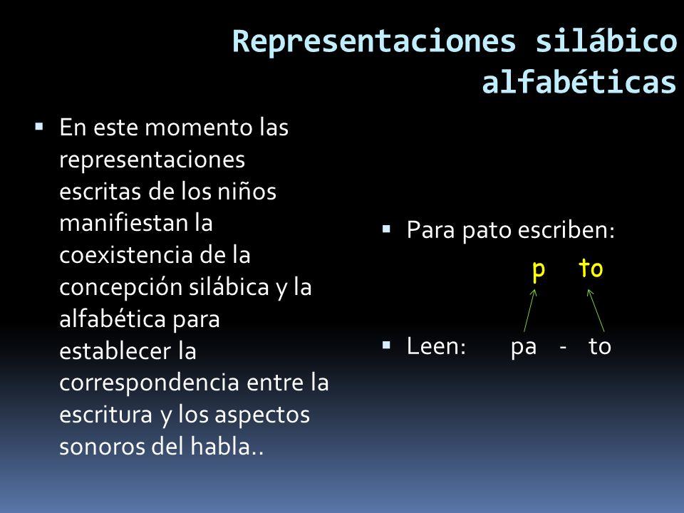 Representaciones silábico alfabéticas En este momento las representaciones escritas de los niños manifiestan la coexistencia de la concepción silábica y la alfabética para establecer la correspondencia entre la escritura y los aspectos sonoros del habla..