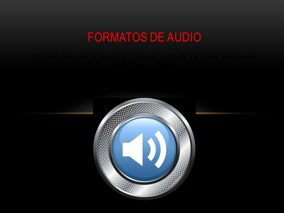 Un formato de archivo de audio es un contenedor multimedia que guarda una grabación de audio (música, voces, etc.).