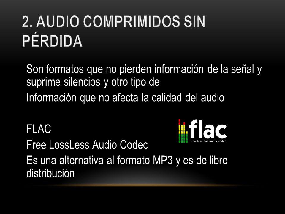 Son formatos que no pierden información de la señal y suprime silencios y otro tipo de Información que no afecta la calidad del audio FLAC Free LossLe