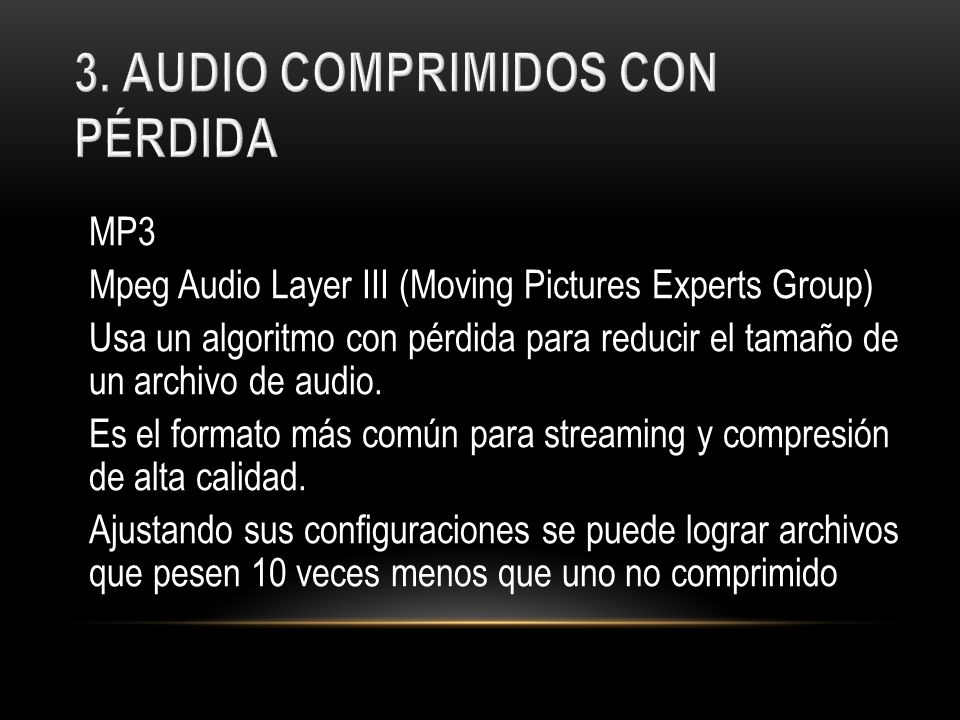 MP3 Mpeg Audio Layer III (Moving Pictures Experts Group) Usa un algoritmo con pérdida para reducir el tamaño de un archivo de audio.