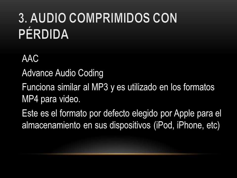 AAC Advance Audio Coding Funciona similar al MP3 y es utilizado en los formatos MP4 para video.
