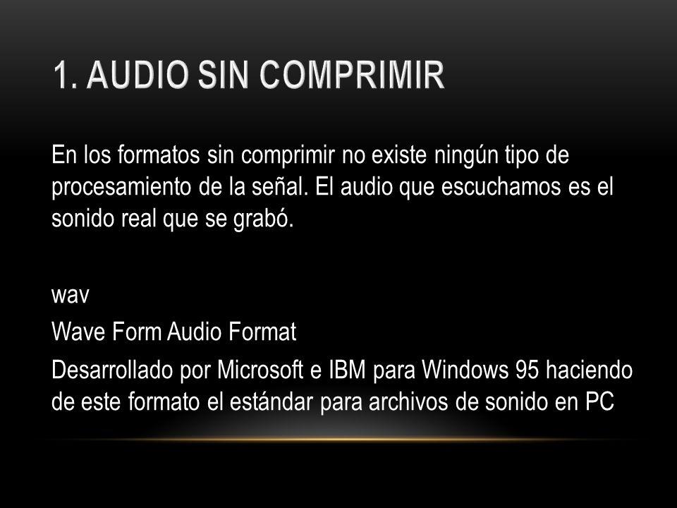 En los formatos sin comprimir no existe ningún tipo de procesamiento de la señal. El audio que escuchamos es el sonido real que se grabó. wav Wave For