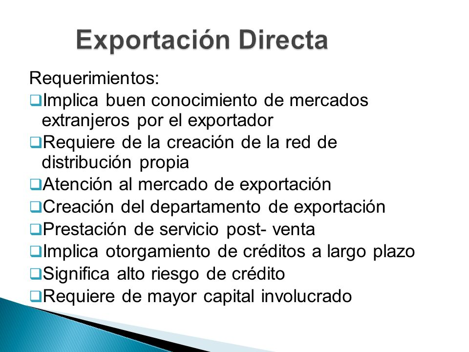 Requerimientos: Implica buen conocimiento de mercados extranjeros por el exportador Requiere de la creación de la red de distribución propia Atención