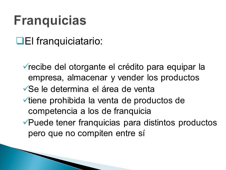 El franquiciatario: recibe del otorgante el crédito para equipar la empresa, almacenar y vender los productos Se le determina el área de venta tiene p
