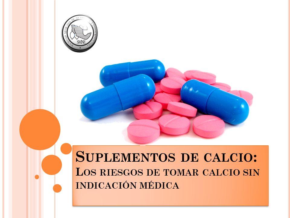 S UPLEMENTOS DE CALCIO : L OS RIESGOS DE TOMAR CALCIO SIN INDICACIÓN MÉDICA