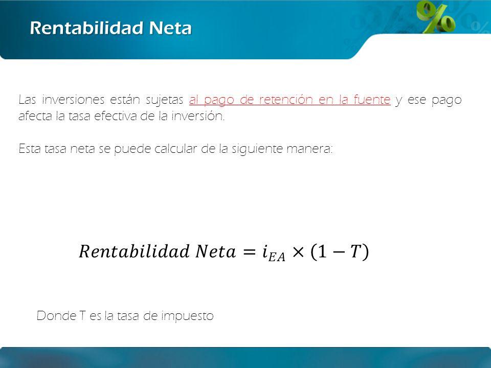Rentabilidad Neta Las inversiones están sujetas al pago de retención en la fuente y ese pago afecta la tasa efectiva de la inversión. Esta tasa neta s