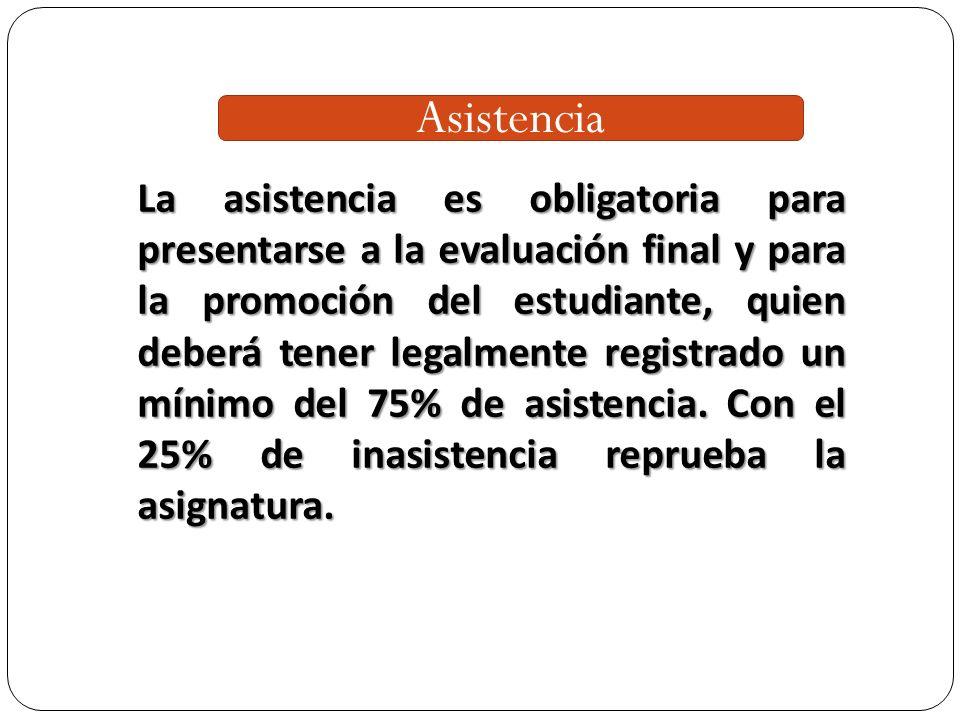 Asistencia La asistencia es obligatoria para presentarse a la evaluación final y para la promoción del estudiante, quien deberá tener legalmente registrado un mínimo del 75% de asistencia.