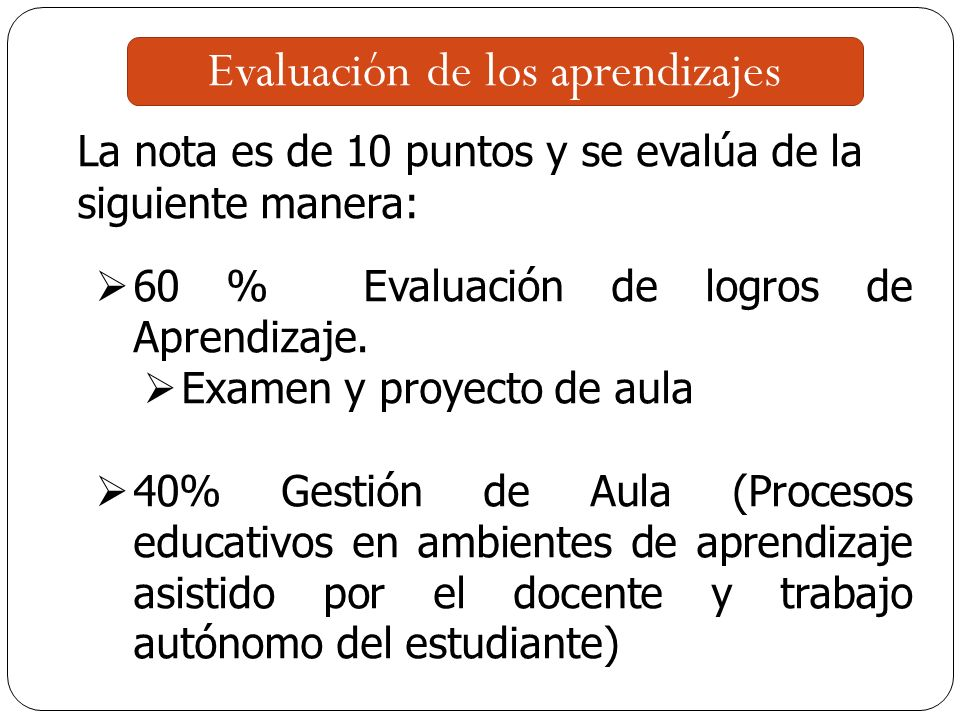 Evaluación de los aprendizajes La nota es de 10 puntos y se evalúa de la siguiente manera: 60 % Evaluación de logros de Aprendizaje.