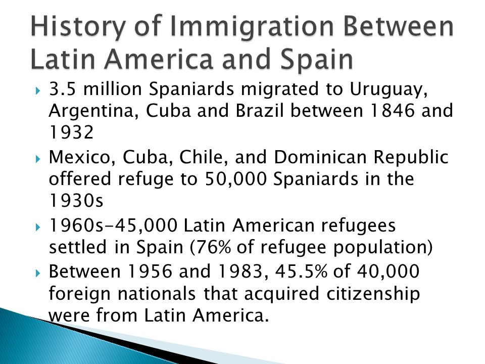 3.5 million Spaniards migrated to Uruguay, Argentina, Cuba and Brazil between 1846 and 1932 Mexico, Cuba, Chile, and Dominican Republic offered refuge to 50,000 Spaniards in the 1930s 1960s-45,000 Latin American refugees settled in Spain (76% of refugee population) Between 1956 and 1983, 45.5% of 40,000 foreign nationals that acquired citizenship were from Latin America.